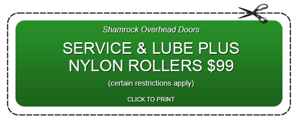 Shamrock Overhead Doors SERVICE & LUBE PLUS NYLON ROLLERS $99 (certain restrictions apply) CLICK TO PRINT